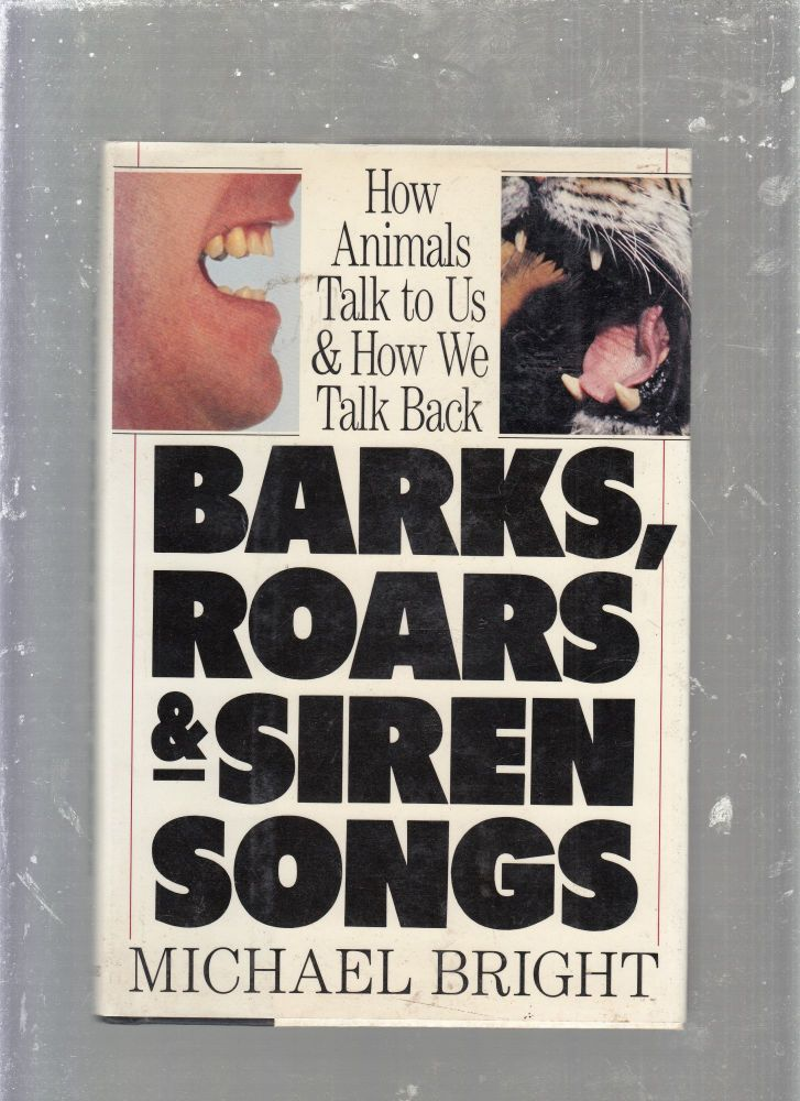 Barks, Roars and Siren Songs/How Animals Talk to Us and How We Talk Back. Michael Bright.