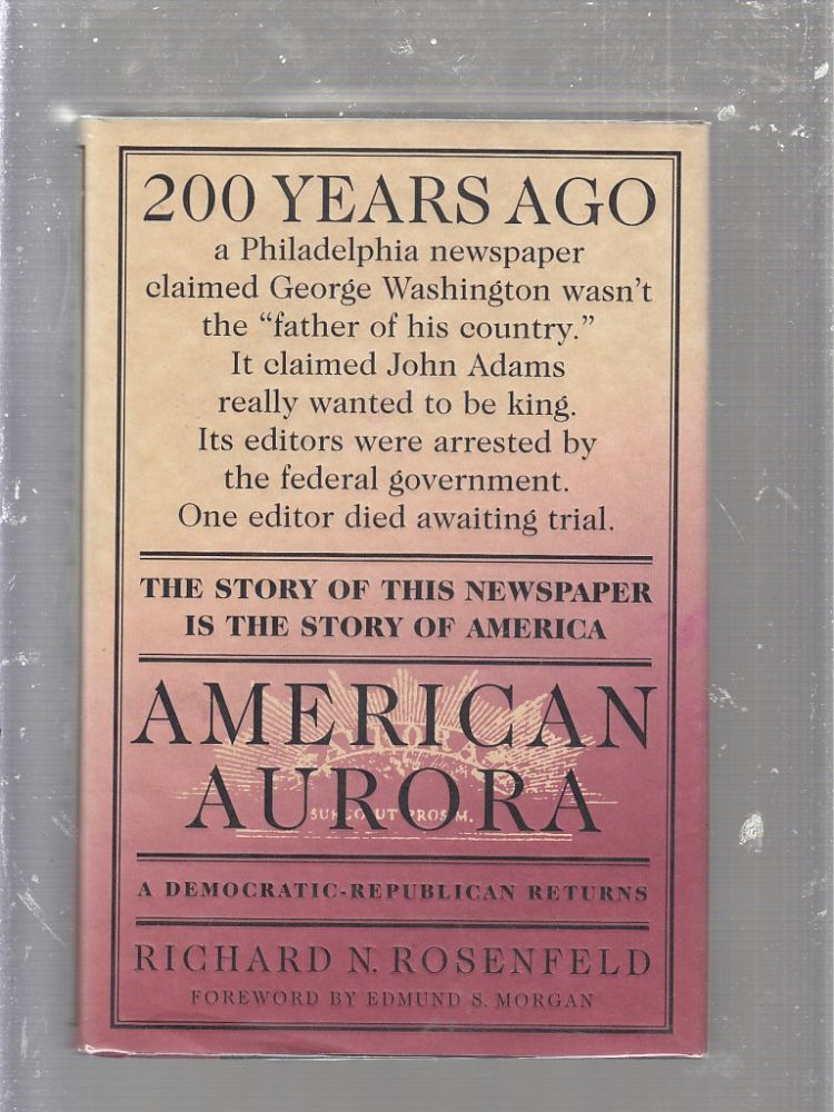 American Aurora: A Democratic-Republican Returns : The Suppressed History of Our Nation's Beginnings and the Heroic Newspaper That Tried to Report It. Richard N. Rosenfeld.