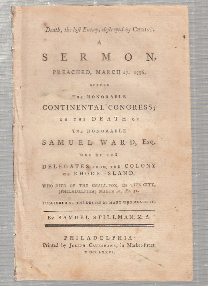 Death, the last Enemy, destroyed by Christ. A Sermon, Preached, March 27, 1776, before The Honorable Continental Congress, on the Death of the Honorable Samuel Ward, Esq. One of the Delegates from the Colony of Rhode Island. Samuel Stillman.