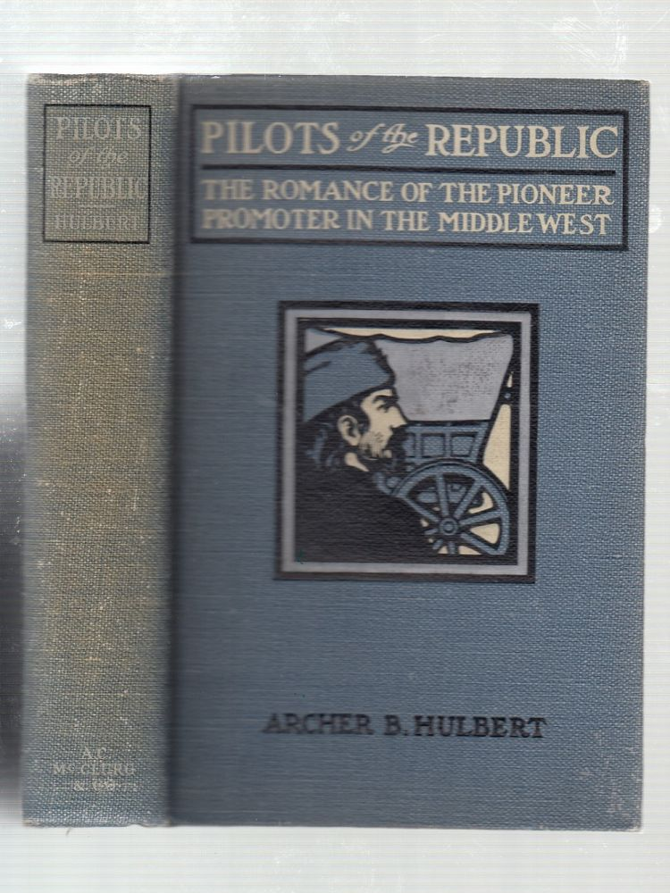 Pilots Of The Republic: The Romance of the Pioneer Promoter In The Middle West. Archer Butler Hulbert.