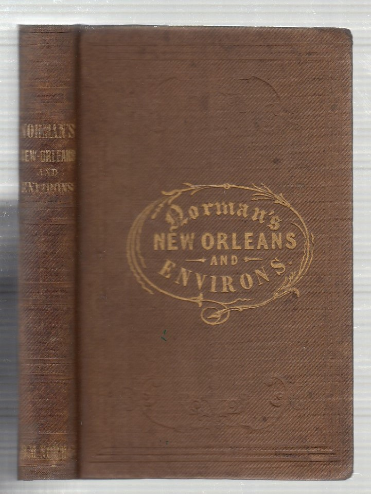 Norman's New Orleans and Environs: Containing a Brief Historical Sketch of the Territory and State of Louisiana, and the City of New Orleans, from the Earliest to the Present time; Presenting a Complete Guide to All Subjects of General Interest in the Southern Metropolis. With a Correct and Improved Plan of the City, Pictorial Illustrations of Public Buildings, etc. B M. Norton.