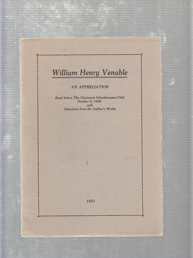 William Henry Venable: An Appreciation Read Before the Cincinnati Schoolmasters Club, October 9, 1920 with Selections from The Author's Work