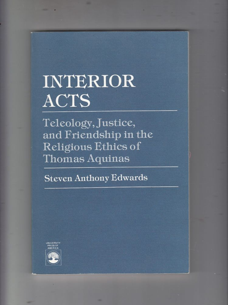 Interior Acts: Teleology, Justice, and Friendship in the Religious Ethics of Thomas Aquinas (inscribed by the author). Steven Anthony Edwards.