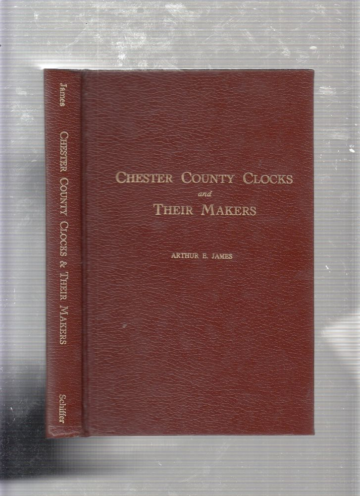 CHESTER COUNTY CLOCKS AND THEIR MAKERS (signed by the author). Arthur E. James.