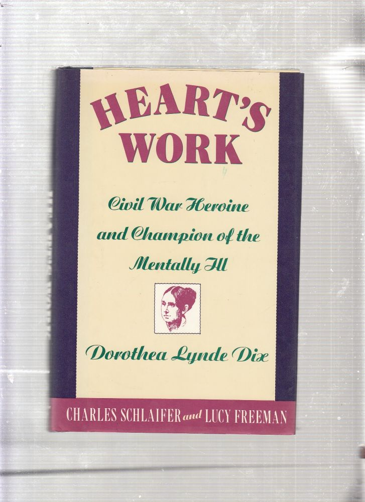 Heart's Work: Civil War Heroine and Champion of the Mentally Ill, Dorothea Lynde Dix. Charles, Lucy Schlaifer Freeman.
