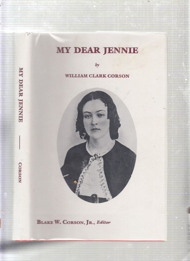 My Dear Jennyu: A Collection of Love Letters from a Confederate Soldier to His Fiancee During the Period 1861-1865. William Clark Corson, Corson Blake W, Jr.