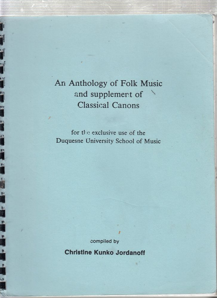 An Anthology of Folk Music and supplement of Classical Canons for the exclusive use of the Duquesne University School of Music. Christine Kunko Jordanoff, complier.