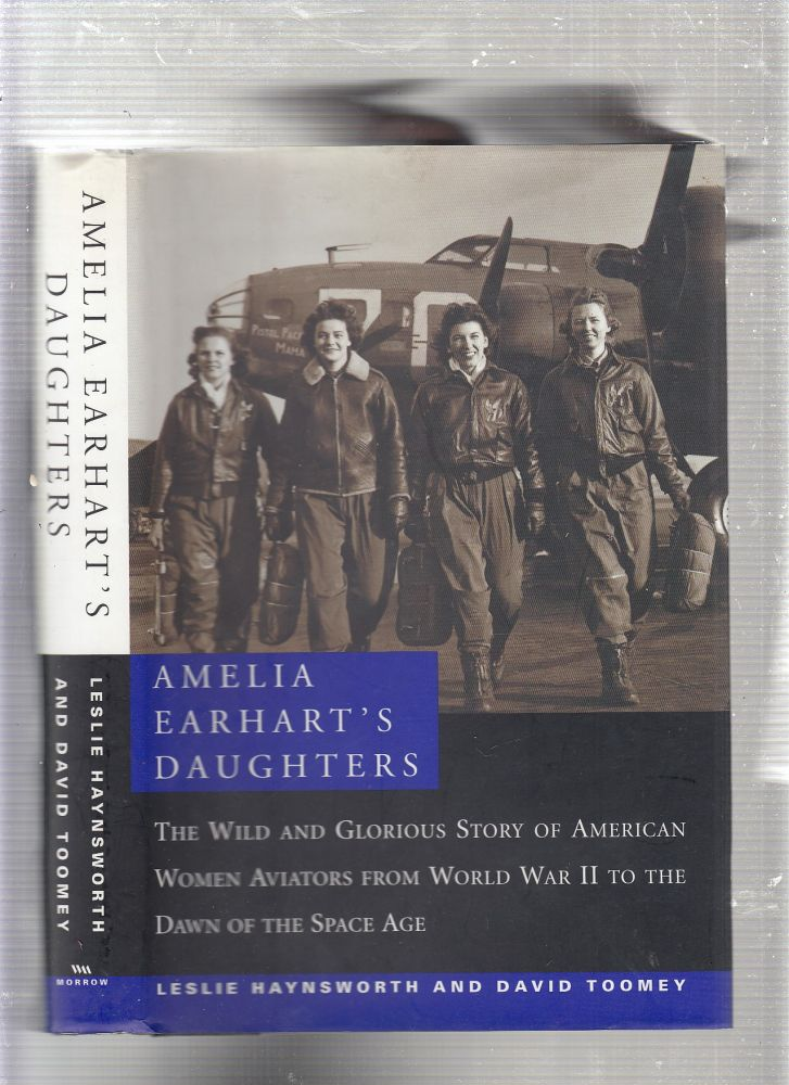 Amelia Earhart's Daughters : The Wild and Glorious Story of American Women Aviators from World War II to the Dawn of the Space Age. Leslie Haynsworth, David M. Toomey.