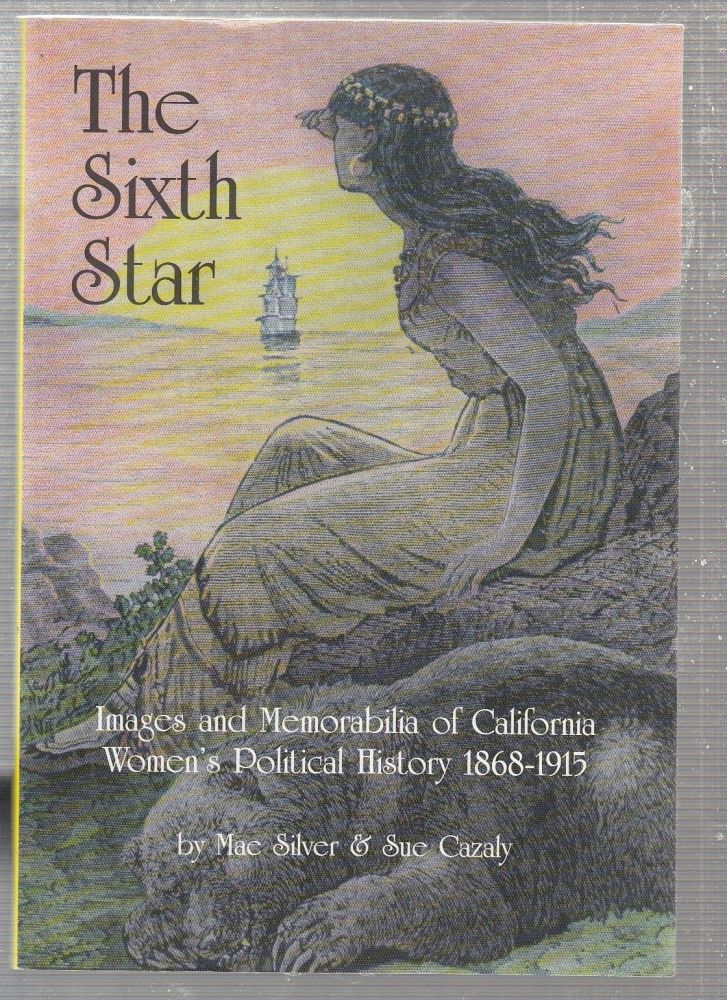The Sixth Star: Images and Memorabilia of California Women's Political History 1868-1915. Mae Silver, Sue Cazaly.
