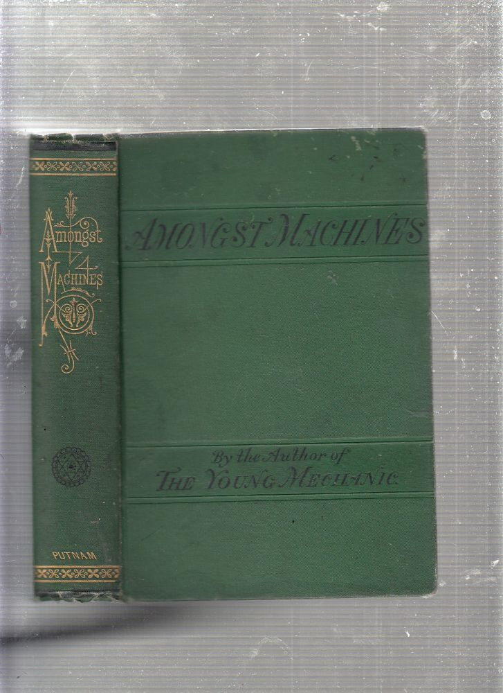 """Amongst Machines: A Description Of Various Mechanical Appliances Used In The Manufacture Of Wood, Metal, and Other Substances. A Book for Boys. The Author of """"The Young Mechanic"""", James Lukin."""