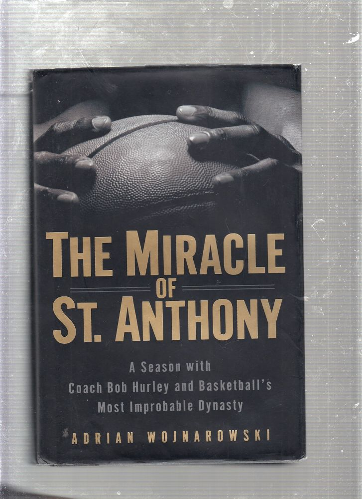 The Miracle of St. Anthony: A Season with Coach Bob Hurley and Basketball's Most Improbable Dynasty. Adrian Wojnarowski.