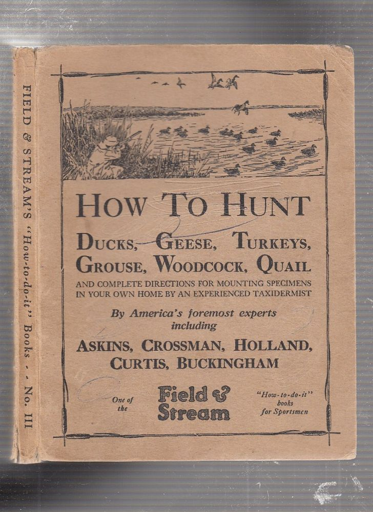 How To Hunt Ducks, Geese, Turkeys, Grouse, Quail, Woodcock, Quail; and complete directions for mounting specimens in your own home by an experienced taxidermist. Crossman Askins, Buckinkham, Curtis, Holland.