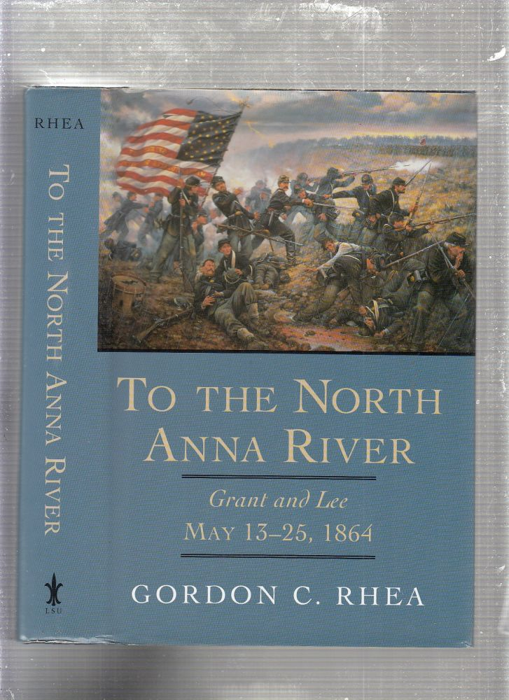 To the North Anna River: Grant and Lee, May 13-25, 1864. Gordon C. Rhea.