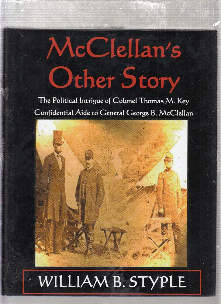 McClellan's Other Story: The Political Intrigue of Colonel Thomas M. Key, Confidential Aide to General George B. McClellan. William B. Styple.