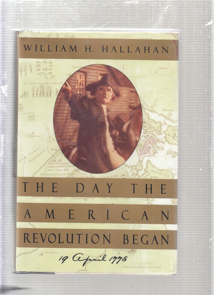The Day the American Revolution Began: 19 April 1775. William H. Hallahan.