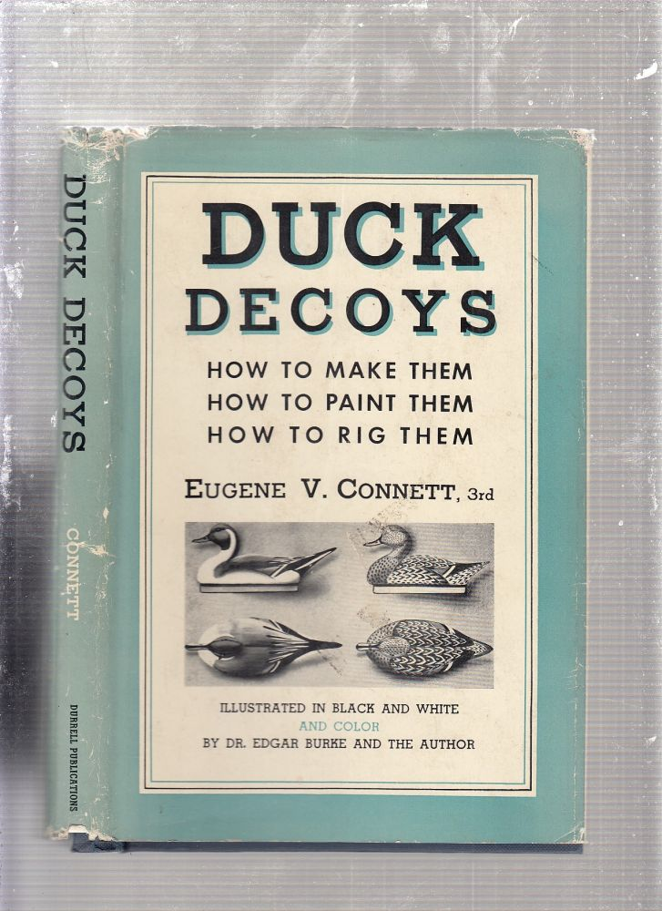Duck Decoys: How To Make Them, How To mPaint them, How To Rig Them. 3rd Eugene V. Connett.