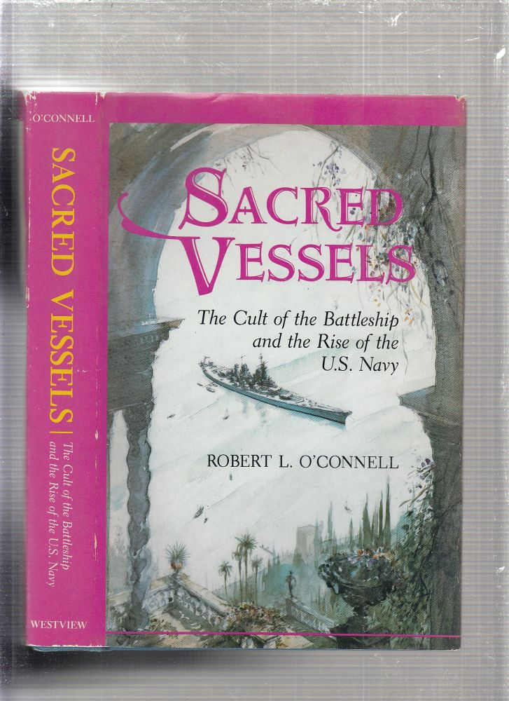 Sacred Vessels: the Cult of the Battleship and the Rise of the U.S. Navy. Robert L. O'connell.