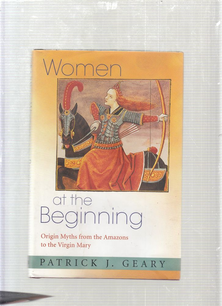 Women at the Beginning: Origin Myths from the Amazons to the Virgin Mary. Patrick J. Geary.