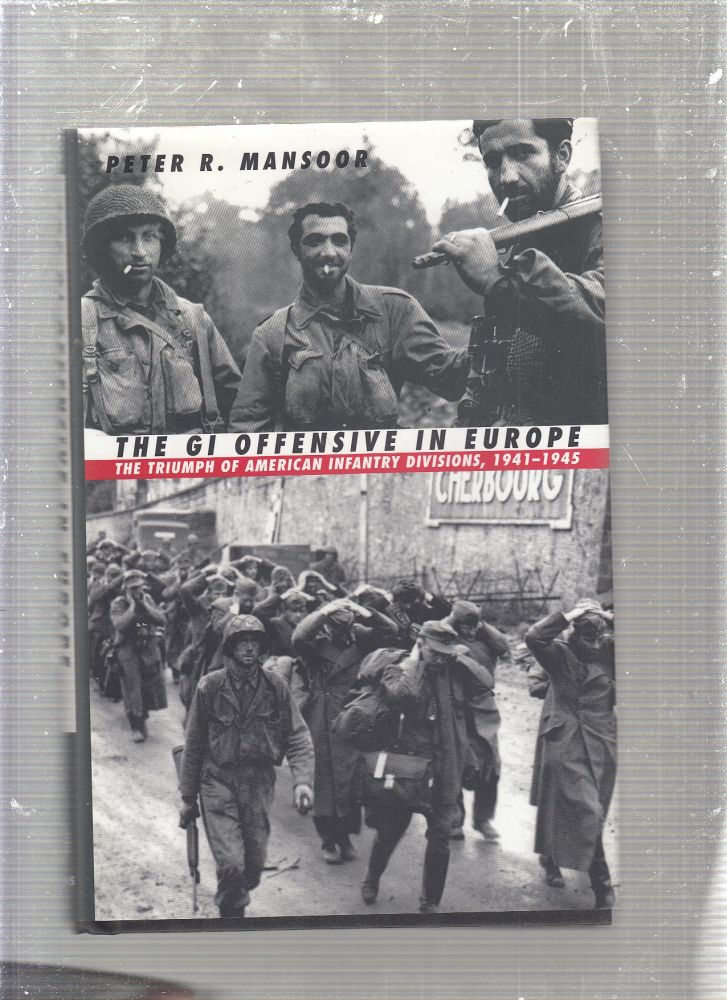 The GI Offensive in Europe: The Triumph of American Infantry Divisions, 1941-1945. Peter R. Mansoor.