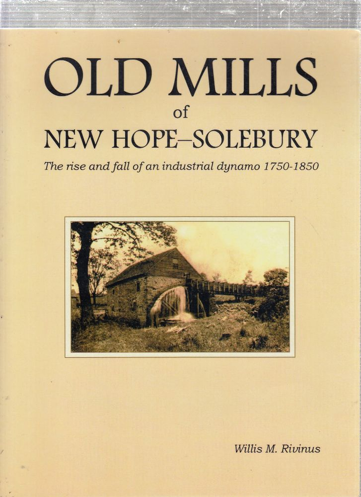 Old Mills of New Hope-Solebury: The rise and fall of an industrial dynamo 1750-1850. Willis M. Rivinus.