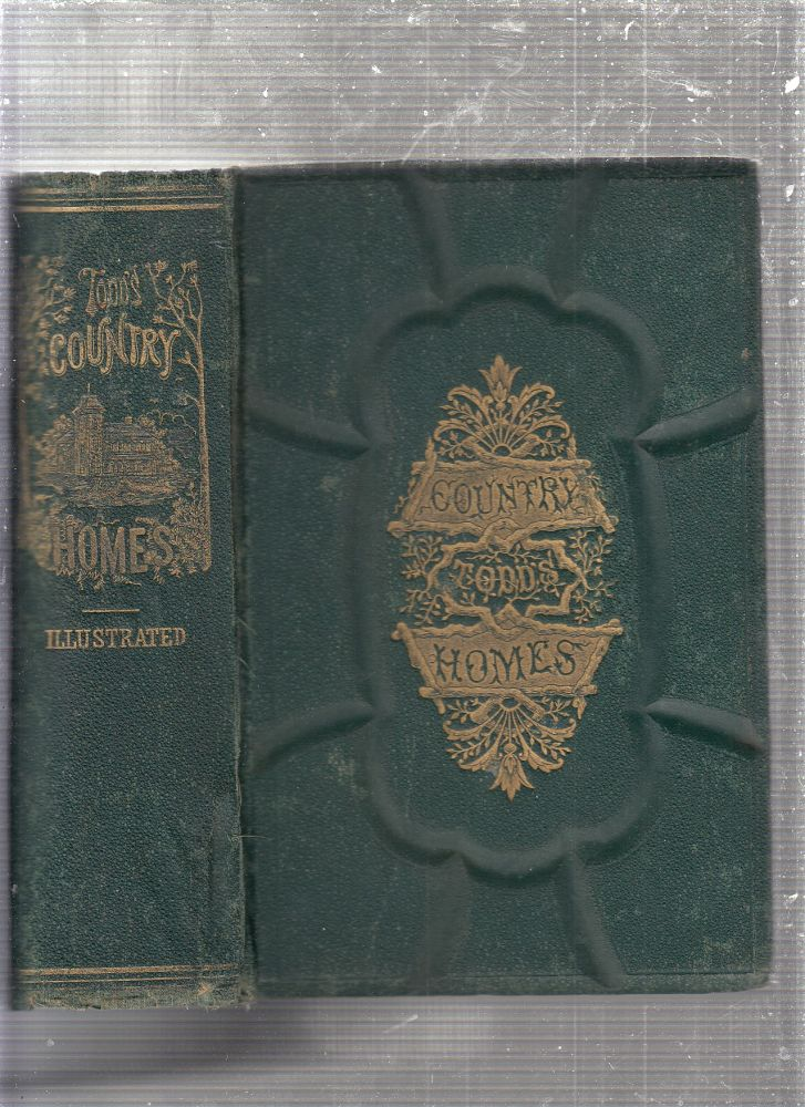 Todd's Country Homes and How To Save Money...; A Practical Book by A Practical man containing Full and Reliable Directions for Choosing a Home, Erecting Every Description of Houses and Out-Buildings, Painting & Glazing, etc. Sereno Edwards Todd.