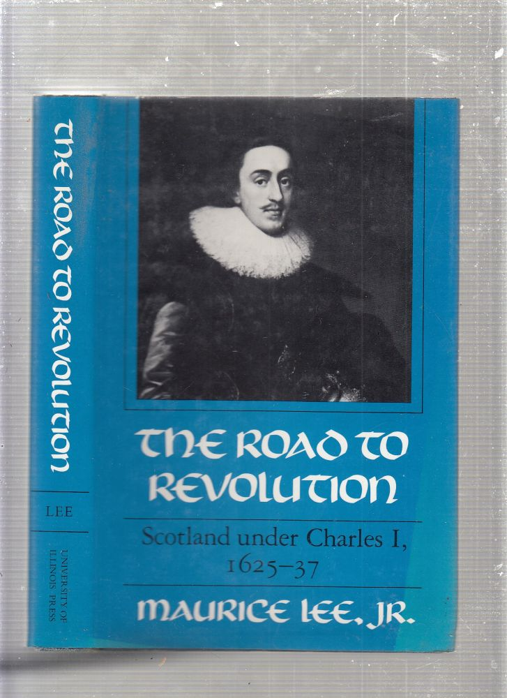 The Road to Revolution: Scotland Under Charles I, 1625-37. Maurice Lee Jr.