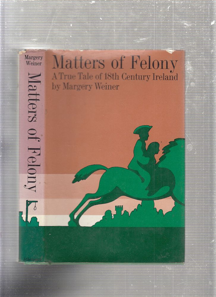 Matters of felony: A True Tale of 18th Century Ireland. Margery Weiner.