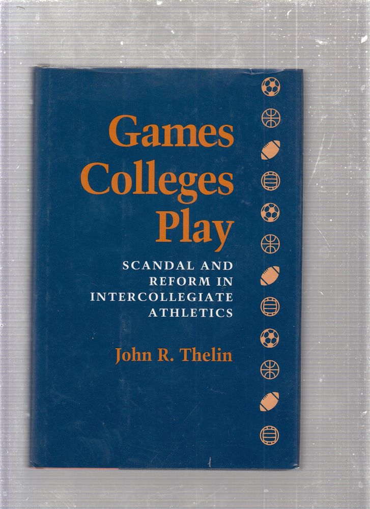 Games Colleges Play: Scandal and Reform in Intercollegiate Athletics. John R. Thelin.