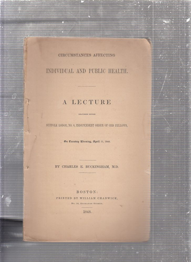 Circumstances Affecting Individual and Public Health: A Lecture Delivered Before Suffolk Lodge, No. 8, Independent Order of Odd Fellows, on Tuesday Evening, April 11, 1848. M. D. Charles E. Buckingham.