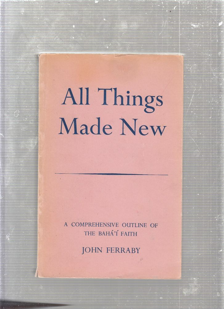 All Things Made New: A Comprehensive Outline of the Baha'i Faith. John Ferraby.