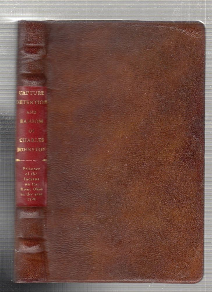 A Narrative of the Incidents Attending The Capture, Detention, and Ransom of Charles Johnson, of Botetourt County, Virginia, Who Was Made Prisoner By The Indians , on the River Ohio, in the Year 1790...; together with An Interesting Account of the Fate of His Companions, Five in Number, One of Whom Suffered at the Stake. Charles Johnson.