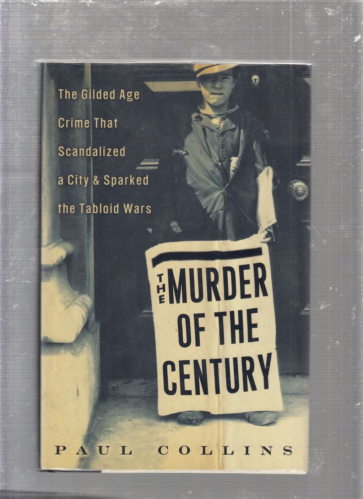 The Murder of the Century: The Gilded Age Crime That Scandalized a City & Sparked the Tabloid Wars. Paul Collins.
