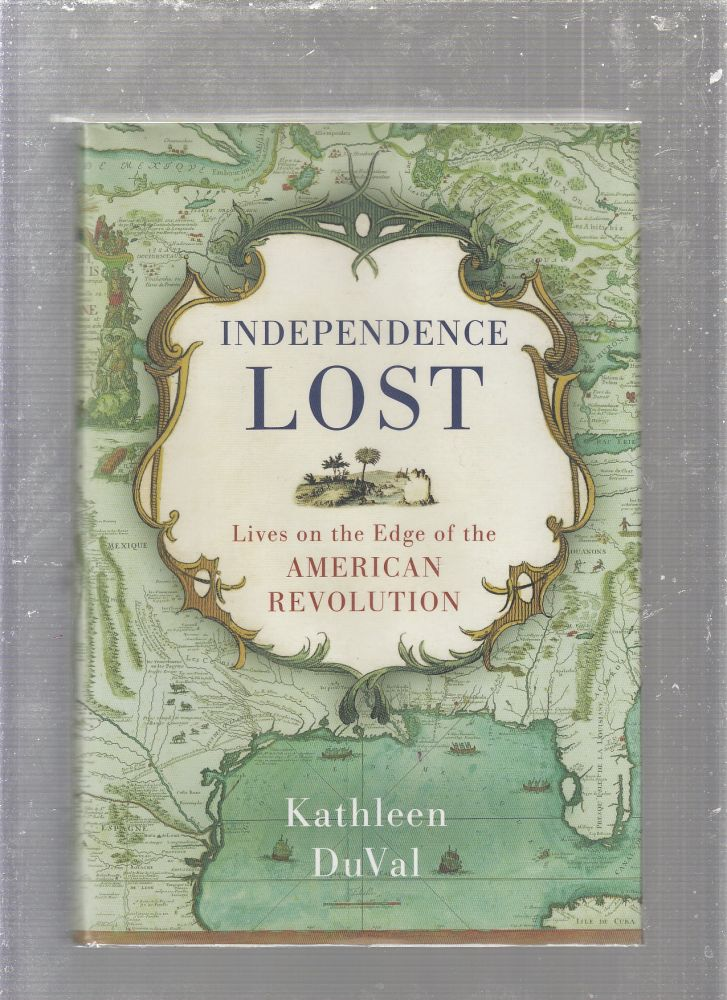 Independence Lost: Lives on the Edge of the American Revolution. Kathleen DuVal.