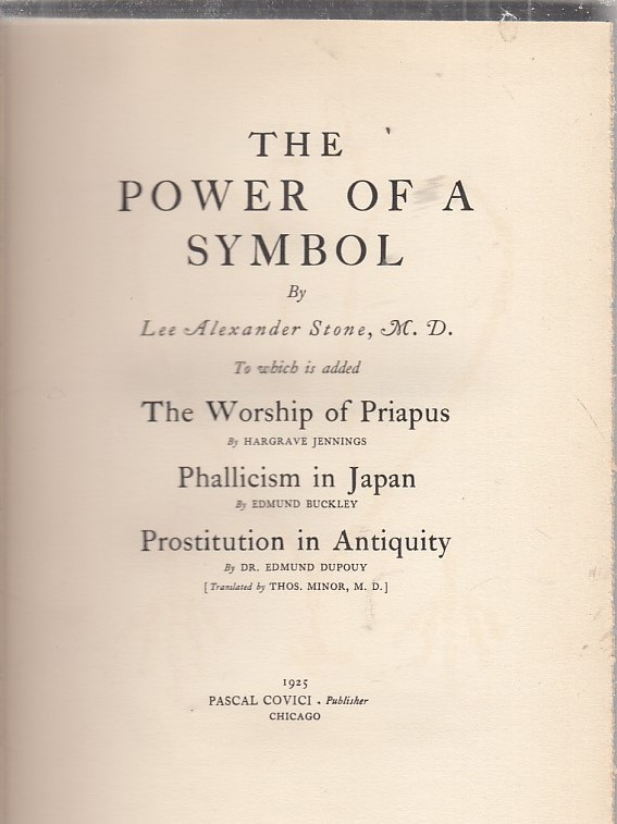 The Power Of A Symbol to which is added The Worship Of Priapus; Phallicism In Japan; Prostitution In Antiquity. Lee Alexander Stone, Hargrave Jennings, Edmund Buckley, Edmund Dupouy.