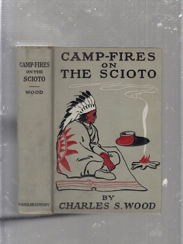 Camp-Fires on The Scioto; Showing the Courage and Hardships of the Winners of the West. Charles S. Wood.