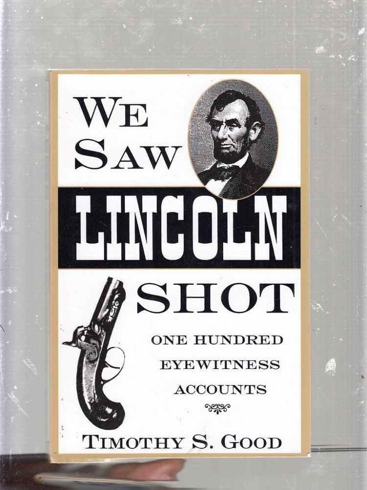We Saw Lincoln Shot: One Hundred Eyewitness Accounts. Timothy S. Good.