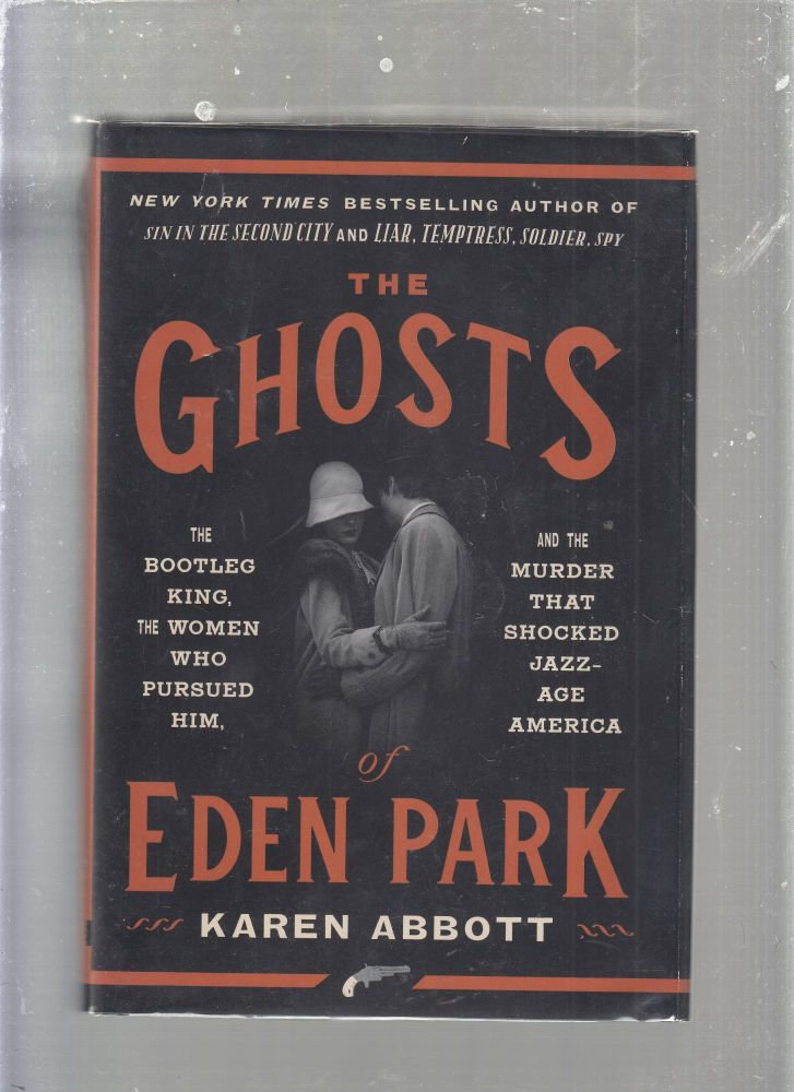 The Ghosts of Eden Park: The Bootleg king, The Women Who Pursued Him, and the Murder That Shocked Jazz-Age America. Karen Abbott.