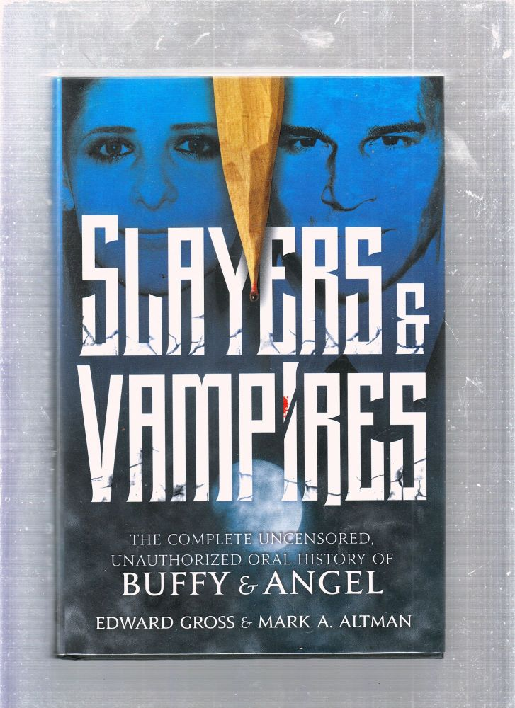 Slayers & Vampires: The Complete Uncensored Unathorized Oral History of Buffy & Angel. Edward Gross, Mark A. Altman.