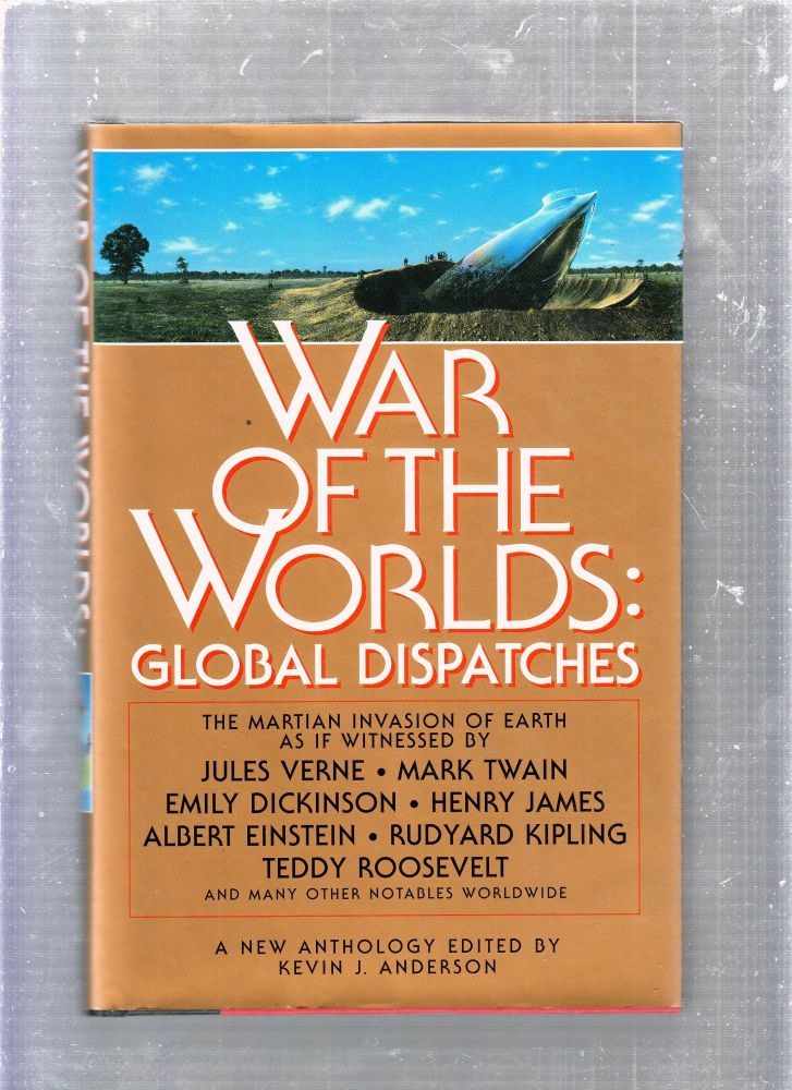 War Of The Worlds: Global Dispatches; The Martian Invasion of Earth As If Witnessed By Jules Verne, Mark Twain, Emily Dickinson, Henry James, Albert Einstein, Rudyand Kipling, Teddy Roosevelt and many other notables worldwide. Kevin J. Anderson.