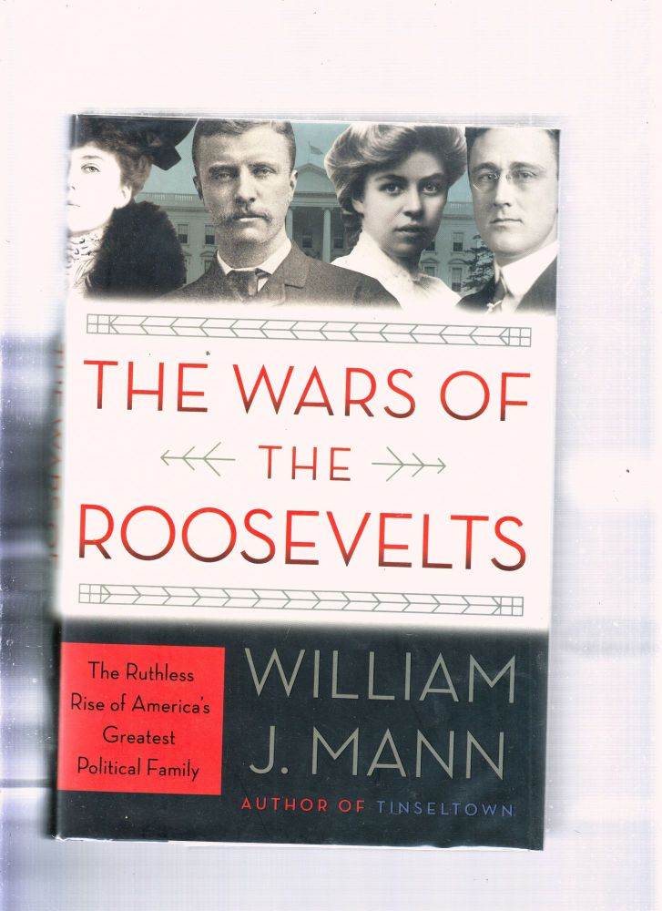 The Wars of the Roosevelts: The Ruthless Rise of America's Greatest Political Family. William J. Mann.