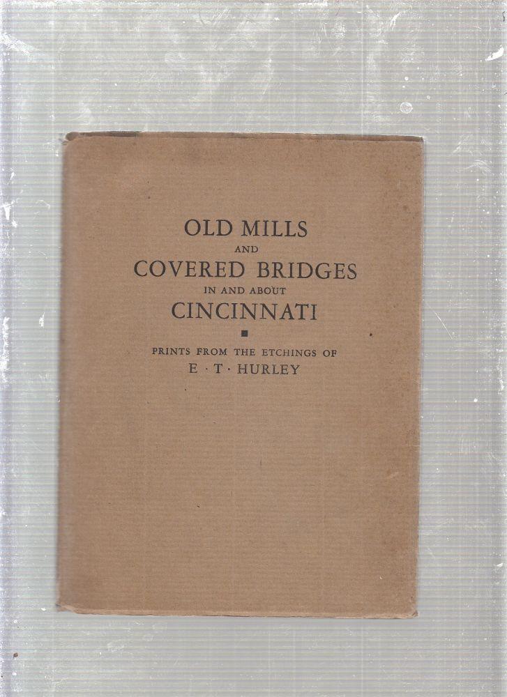 Old Mills and Covered Bridges in and about Cincinnati: Prints from the Etchings of E.T. Hurley. E T. Hurley.
