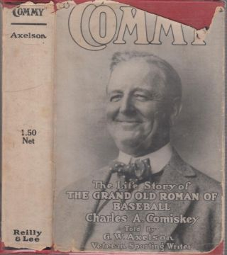 """Commy"": The Life Story of the Grand Old Roman of Baseball Charles A. Comiskey. G. W. AXELSON"
