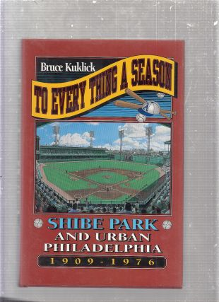 To Every Thing a Season: Shibe Park and Urban Philadelphia, 1909-1976. Bruce Kuklick