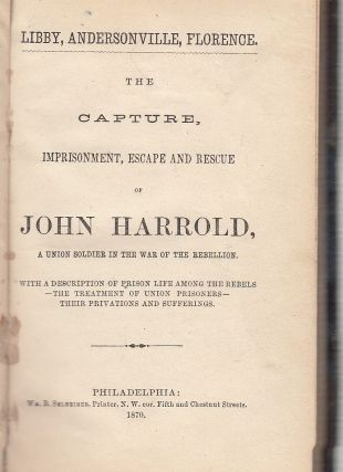 The Capture, Imprisonment, Escape and Rescue of John Harrold, A Union Soldier in the War of the...