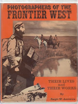 Photographers of the Frontier West: Their Lives and Works. Ralph W. Andrews
