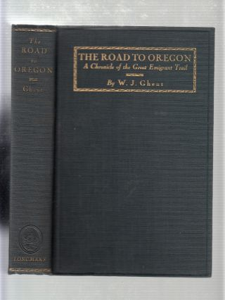 The Road To Oregon: A Chronicle of the Great Emigrant Trail. W J. Ghent