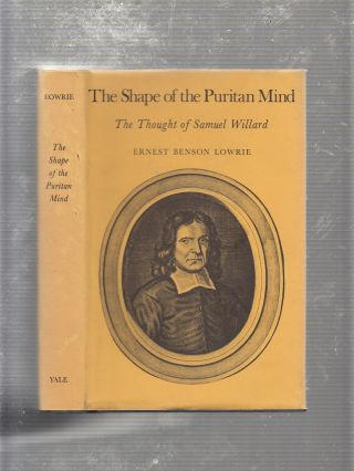 The Shape Of The Puritan Mind: The Thought of Samuel Willard. Ernest Benson Lowrie