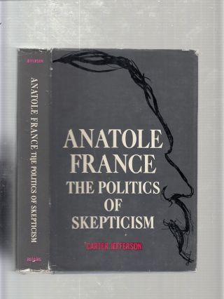 Anatole France: The Politics Of Skepticism. Carter Jefferson