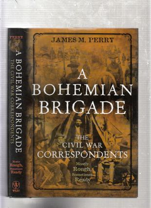 A Bohemian Brigade: the Civil War Correspondents Mostly Rough, Sometimes Ready. James M. Perry