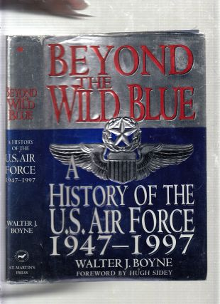 Beyond the Wild Blue: A History of the U.S. Air Force, 1947-1997. Walter J. Boyne